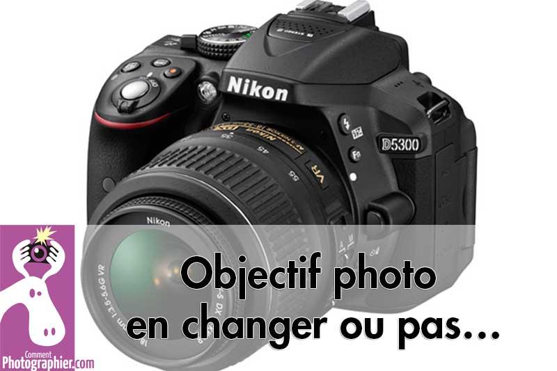 Objectif photo en changer ou pas…
