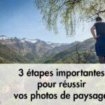 3 étapes importantes pour réussir vos photos de paysages